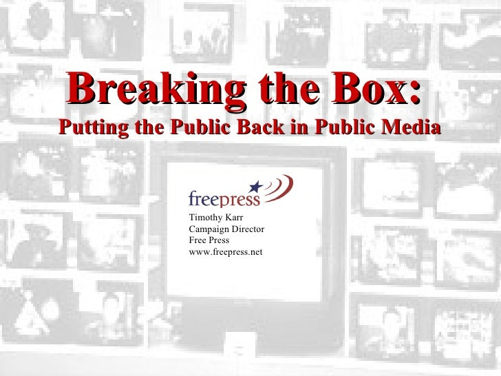 Timothy Karr  Campaign Director  Free Press www.freepress.net  Breaking the Box:  Putting the Public Back in Public Media