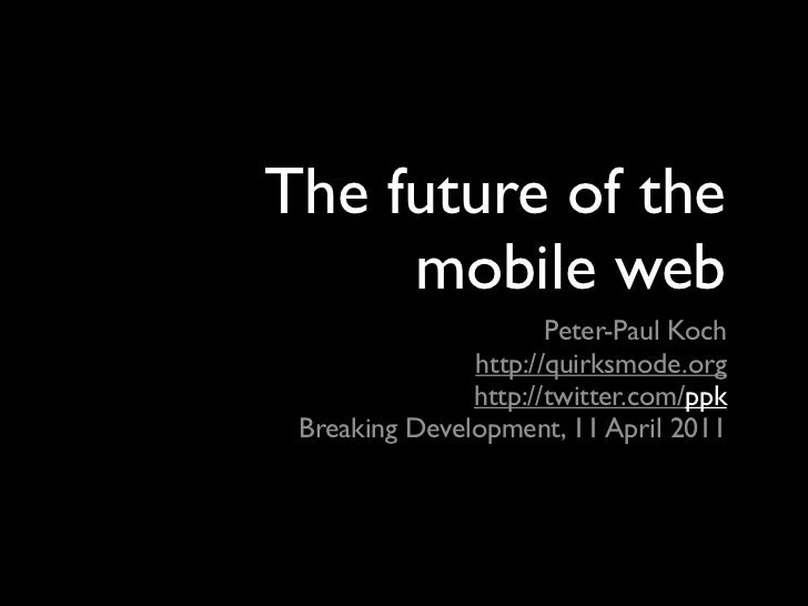 The future of the     mobile web                      Peter-Paul Koch               http://quirksmode.org               ht...