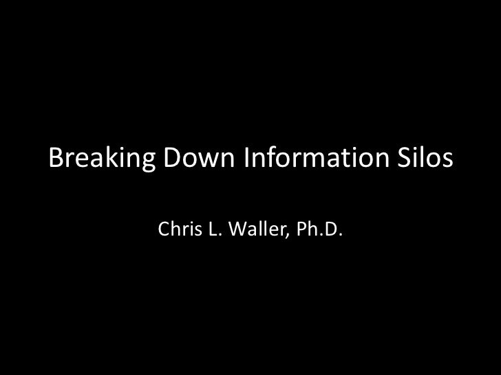 Breaking Down Information Silos        Chris L. Waller, Ph.D.