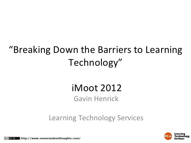 """Breaking Down the Barriers to Learning            Technology""              iMoot 2012               Gavin Henrick        ..."