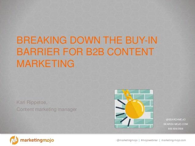 @marketingmojo | #mojowebinar | marketing-mojo.com BREAKING DOWN THE BUY-IN BARRIER FOR B2B CONTENT MARKETING Kari Rippeto...