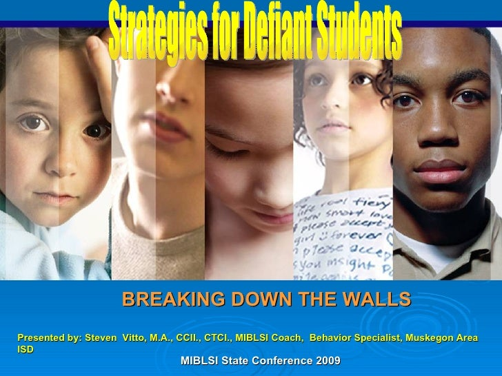 BREAKING DOWN THE WALLS Strategies for Defiant Students Presented by: Steven  Vitto, M.A., CCII., CTCI., MIBLSI Coach,  Be...