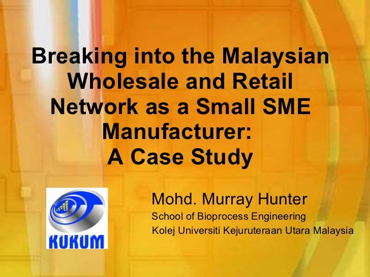 Breaking into the Malaysian Wholesale and Retail Network as a Small SME Manufacturer:  A Case Study Mohd. Murray Hunter Sc...
