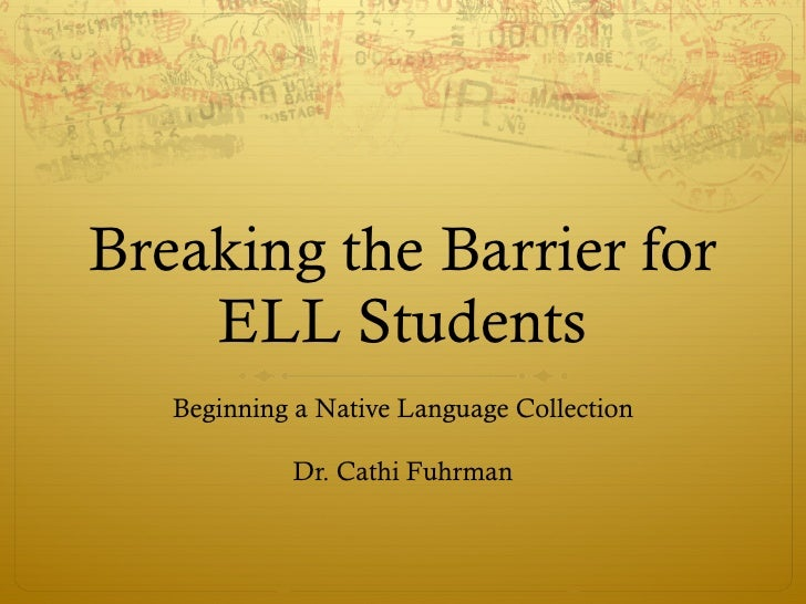 Breaking the Barrier for ELL Students Beginning a Native Language Collection Dr. Cathi Fuhrman