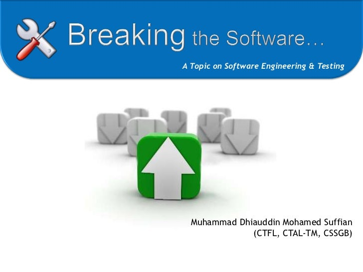Breaking the Software…<br />A Topic on Software Engineering & Testing<br />Muhammad Dhiauddin Mohamed Suffian<br />(CTFL, ...