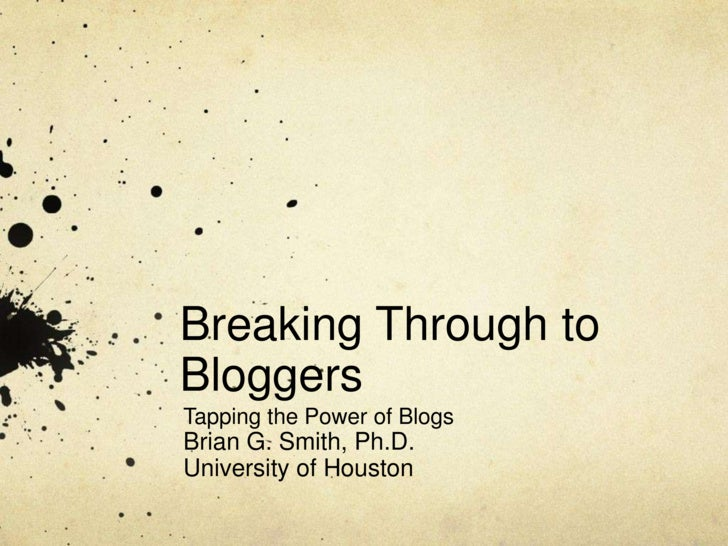 Breaking Through to Bloggers<br />Tapping the Power of Blogs<br />Brian G. Smith, Ph.D.<br />University of Houston<br />