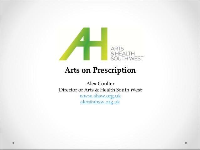 ArtsonPrescription AlexCoulter DirectorofArts&HealthSouthWest www.ahsw.org.uk alex@ahsw.org.uk