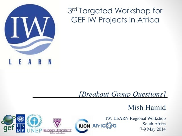 Mish Hamid IW: LEARN Regional Workshop South Africa 7-9 May 2014 [Breakout Group Questions] 3rd Targeted Workshop for GEF ...