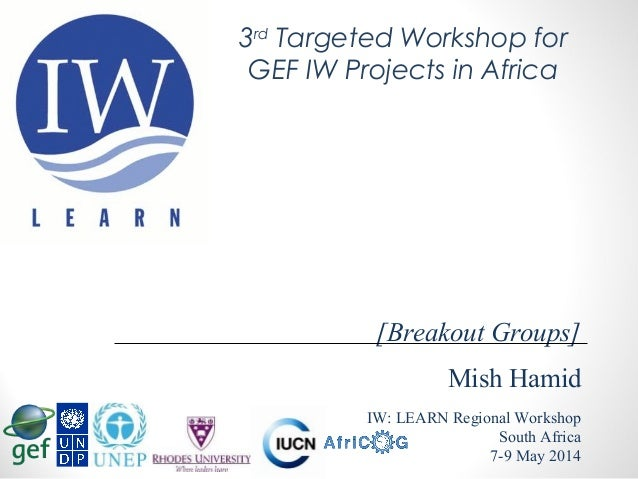 Mish Hamid IW: LEARN Regional Workshop South Africa 7-9 May 2014 [Breakout Groups] 3rd Targeted Workshop for GEF IW Projec...