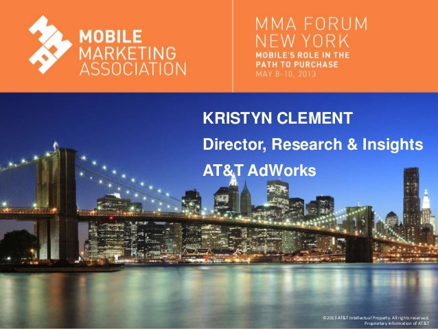 Mobile Marketing AssociationKRISTYN CLEMENTDirector, Research & InsightsAT&T AdWorks©2013AT&T Intellectual Property. All r...