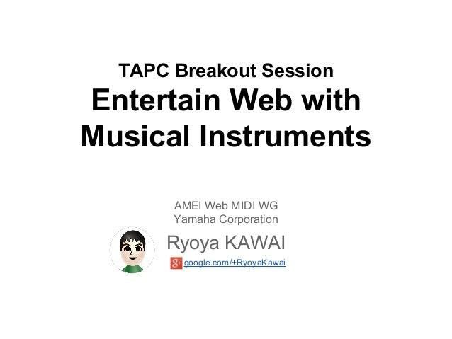 TAPC Breakout Session  Entertain Web with Musical Instruments AMEI Web MIDI WG Yamaha Corporation  Ryoya KAWAI google.com/...