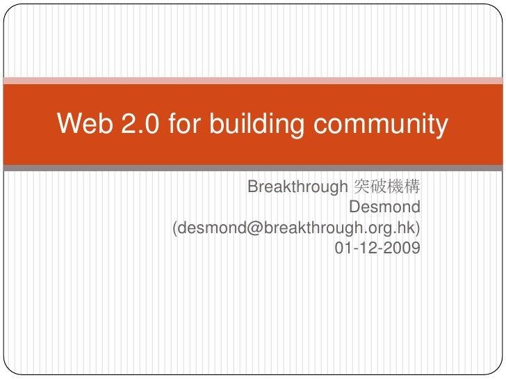 Breakthrough 突破機構<br />Desmond <br />(desmond@breakthrough.org.hk)<br />01-12-2009<br />Web 2.0 for building community<br />