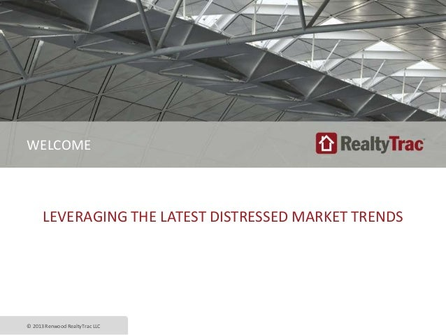 LEVERAGING THE LATEST DISTRESSED MARKET TRENDS © 2013 Renwood RealtyTrac LLC WELCOME
