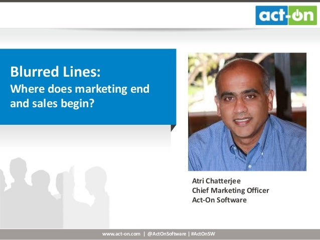 Blurred Lines: Where does marketing end and sales begin?  Atri Chatterjee Chief Marketing Officer Act-On Software  www.act...
