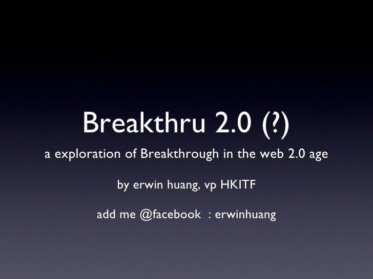 Breakthru 2.0 (?) <ul><li>a exploration of Breakthrough in the web 2.0 age </li></ul><ul><li>by erwin huang, vp HKITF </li...