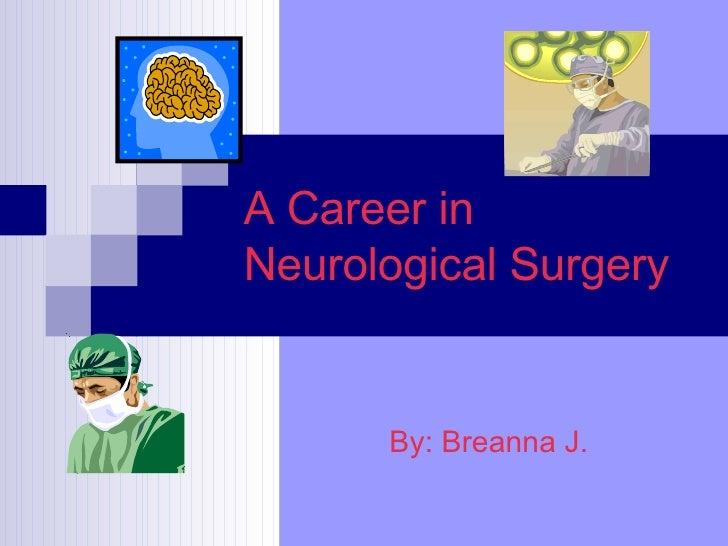 A Career in Neurological Surgery By: Breanna J.
