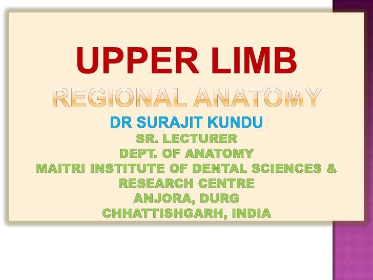 UPPER LIMBREGIONAL ANATOMYdRsurajitkundusr. lecturerdept. of anatomymaitri institute of dental sciences & research centrea...