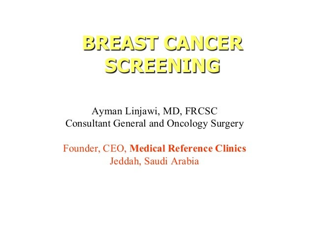 BREAST CANCER SCREENING Ayman Linjawi, MD, FRCSC Consultant General and Oncology Surgery Founder, CEO, Medical Reference C...