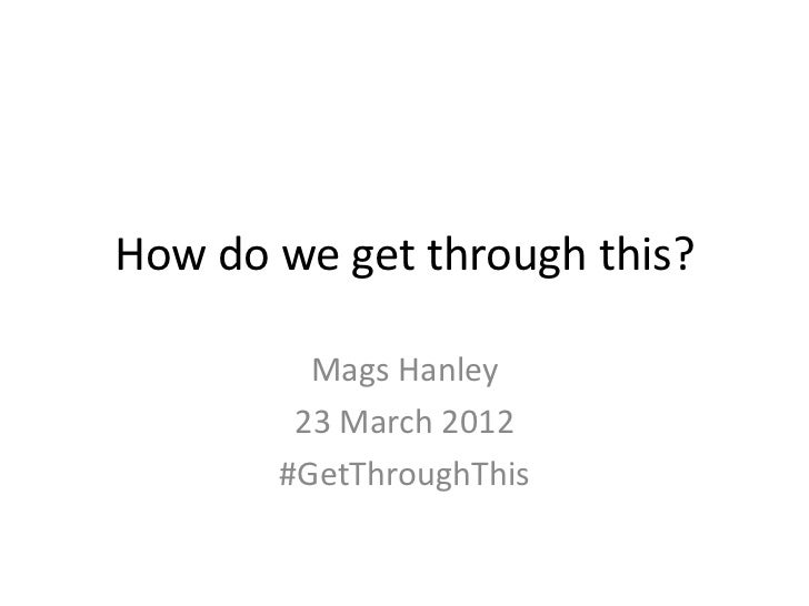How do we get through this?         Mags Hanley        23 March 2012       #GetThroughThis