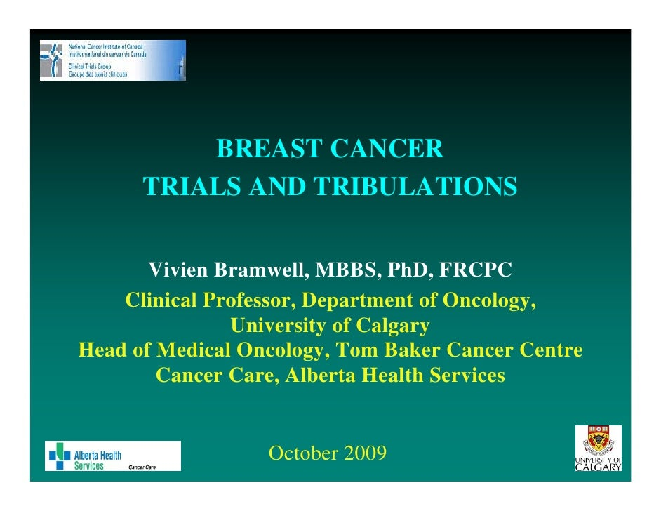 BREAST CANCER       TRIALS AND TRIBULATIONS          Vivien Bramwell, MBBS, PhD, FRCPC     Clinical Professor, Department ...