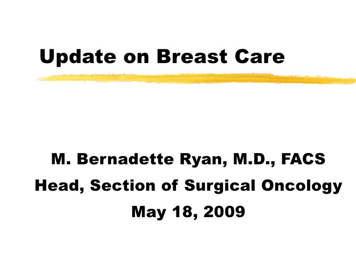 Update on Breast Care M. Bernadette Ryan, M.D., FACS Head, Section of Surgical Oncology May 18, 2009