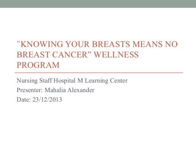 """KNOWING YOUR BREASTS MEANS NO BREAST CANCER"" WELLNESS PROGRAM Nursing Staff Hospital M Learning Center Presenter: Mahalia..."