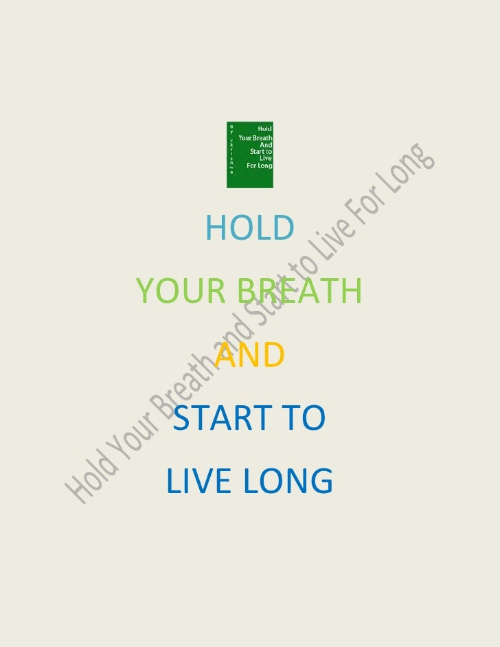 HOLD  <br />YOUR BREATH<br />AND<br />START TO<br />LIVE LONG  <br />Importance of your Breath:<br />Breath is the importa...