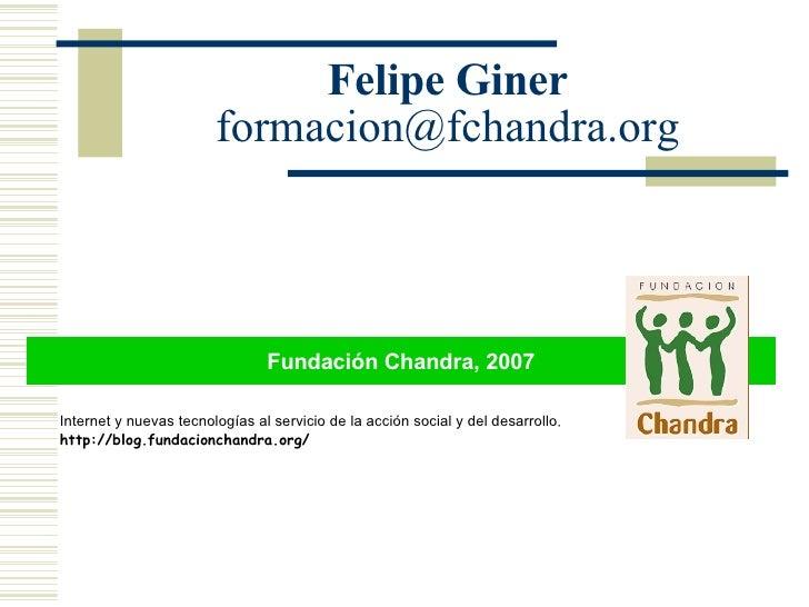 Felipe Giner [email_address] Fundación Chandra, 2007 Internet y nuevas tecnologías al servicio de la acción social y del d...