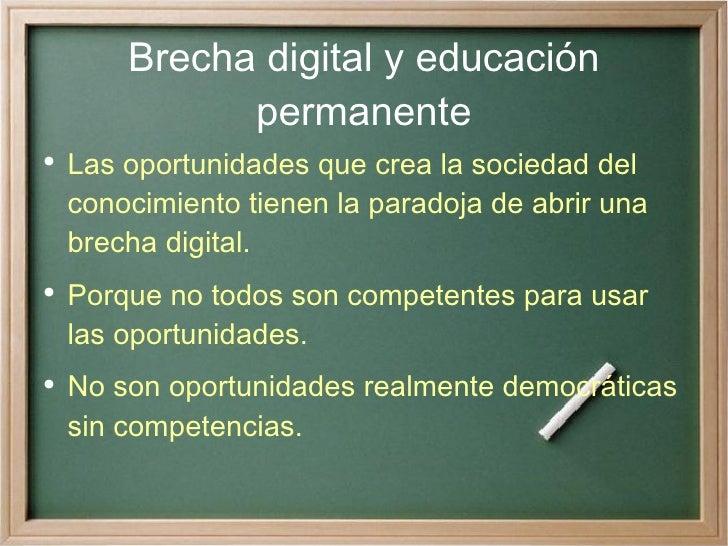 Brecha digital y educación permanente <ul><li>Las oportunidades que crea la sociedad del conocimiento tienen la paradoja d...