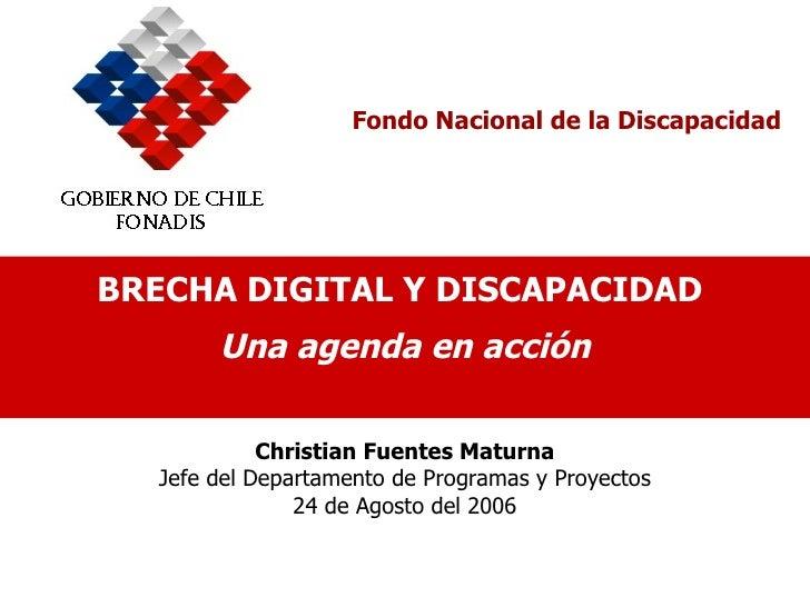 Fondo Nacional de la Discapacidad BRECHA DIGITAL Y DISCAPACIDAD  Una agenda en acción Christian Fuentes Maturna Jefe del D...
