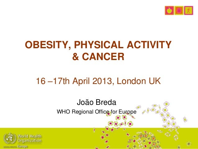 OBESITY, PHYSICAL ACTIVITY& CANCER16 –17th April 2013, London UKJoão BredaWHO Regional Office for Europe