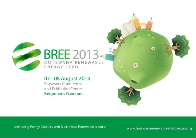 BREE2013B O T S WA N A R E N E WA B L EE N E R G Y E X P Owww.botswanarenewableenergyexpo.orgIncreasing Energy Capacity wi...