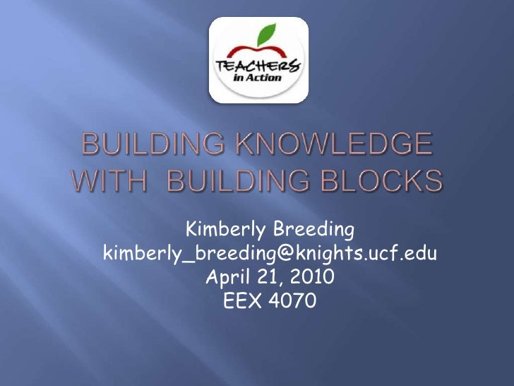 Building Knowledge with  Building Blocks<br />Kimberly Breeding<br />kimberly_breeding@knights.ucf.edu<br />April 21, 2010...