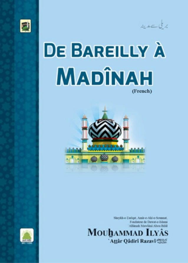 De Bareilly à Madînah Bareilly say Madînah Shaykh-e-Tarîqat Amîr-e-Ahl-e-Sounnat, fondateur de Dawat-e- Islami, `Allâmah M...