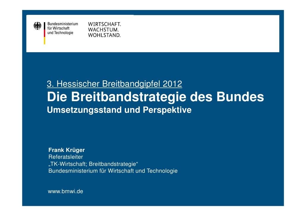 3. Hessischer Breitbandgipfel 2012Die Breitbandstrategie des BundesUmsetzungsstand und PerspektiveFrank KrügerReferatsleit...