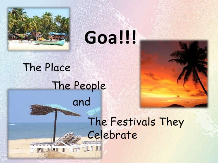 Goa!!! <br />The Place<br />The People<br />and<br />The Festivals They Celebrate<br />