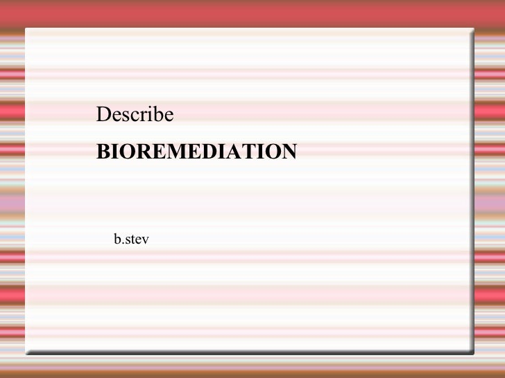 Describe BIOREMEDIATION  b.stev
