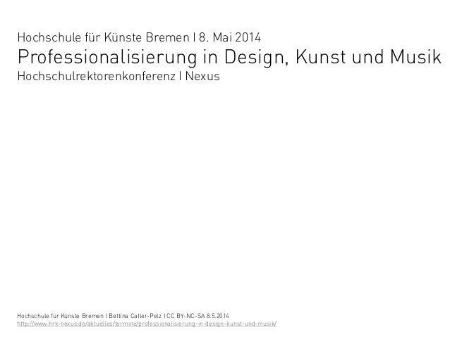 Hochschule für Künste Bremen I 8. Mai 2014 Professionalisierung in Design, Kunst und Musik Hochschulrektorenkonferenz I Ne...