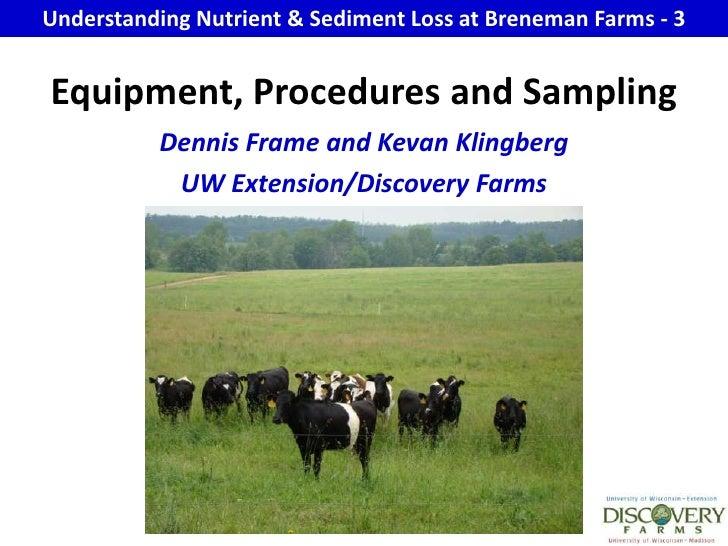 Understanding Nutrient & Sediment Loss at Breneman Farms - 3<br />Equipment, Procedures and Sampling<br />Dennis Frame and...