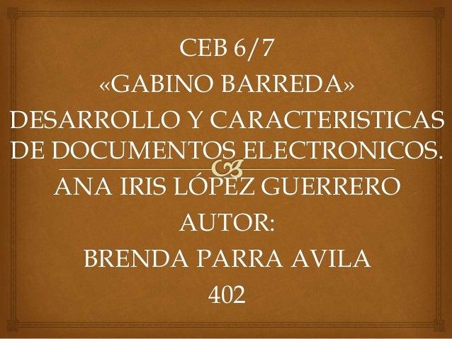 CEB 6/7 «GABINO BARREDA» DESARROLLO Y CARACTERISTICAS DE DOCUMENTOS ELECTRONICOS. ANA IRIS LÓPEZ GUERRERO AUTOR: BRENDA PA...