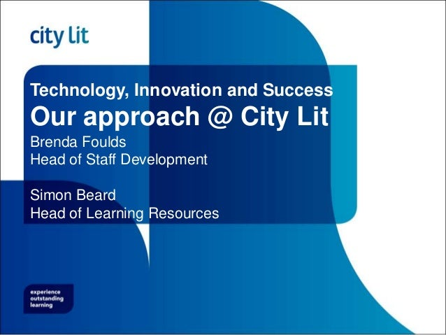 Technology, Innovation and Success Our approach @ City Lit Brenda Foulds Head of Staff Development Simon Beard Head of Lea...