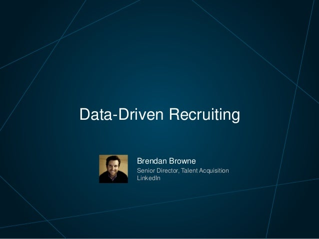 Brendan Browne Senior Director, Talent Acquisition LinkedIn Data-Driven Recruiting