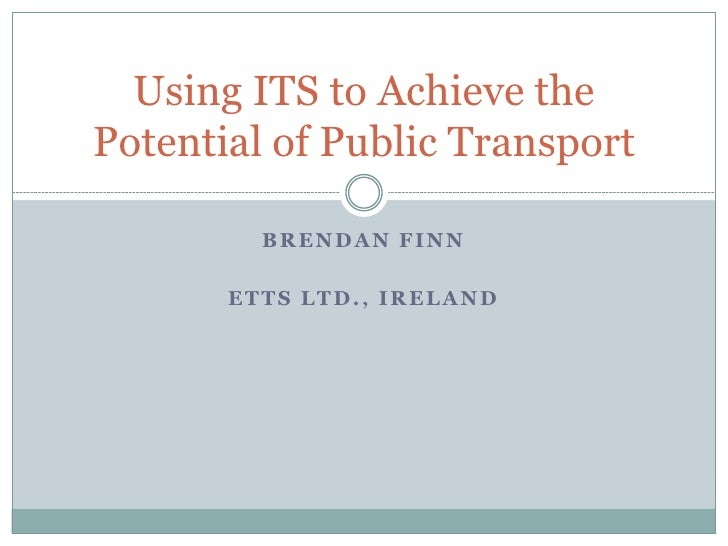 Using ITS to Achieve thePotential of Public Transport         BRENDAN FINN       ETTS LTD., IRELAND