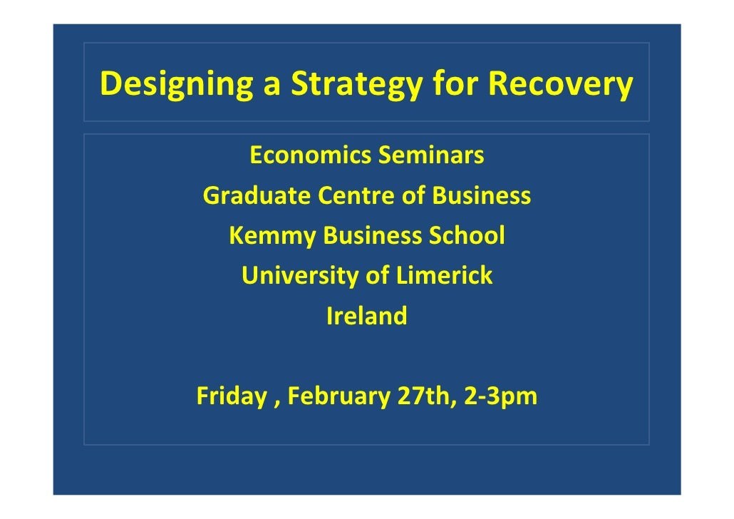 Designing a Strategy for Recovery          Economics Seminars       Graduate Centre of Business         Kemmy Business Sch...