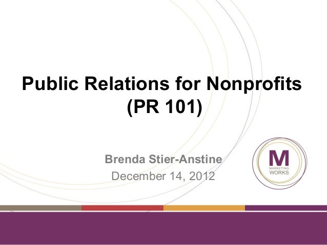 Public Relations for Nonprofits           (PR 101)         Brenda Stier-Anstine          December 14, 2012