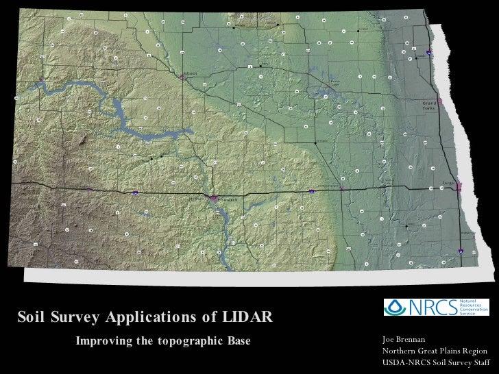 Soil Survey Applications of LIDAR Improving the topographic Base Joe Brennan Northern Great Plains Region USDA-NRCS Soil S...