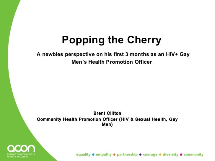 Popping the CherryA newbies perspective on his first 3 months as an HIV+ Gay            Men's Health Promotion Officer    ...