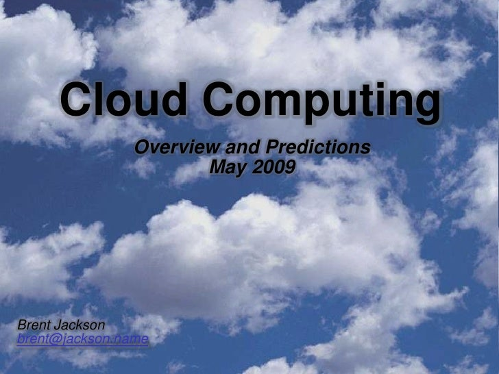 Cloud Computing                Overview and Predictions                       May 2009     Brent Jackson brent@jackson.name