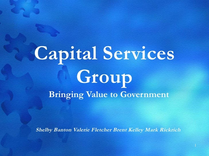Capital Services Group Bringing Value to Government Shelby Banton Valerie Fletcher Brent Kelley Mark Rickrich
