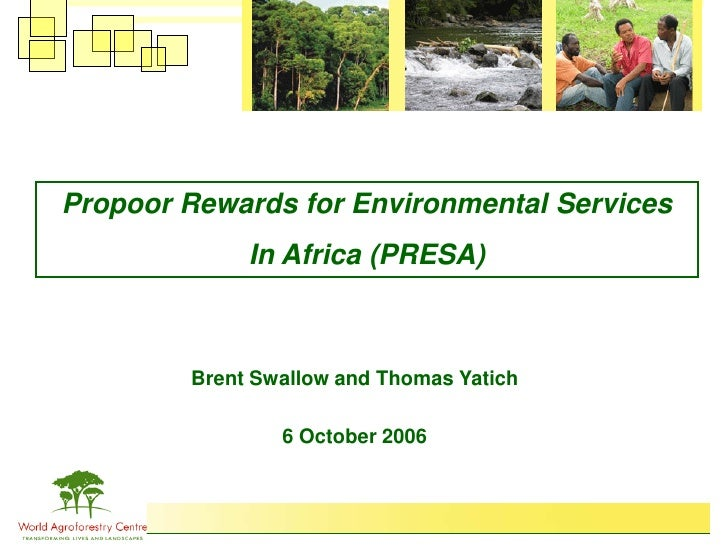 Propoor Rewards for Environmental Services              In Africa (PRESA)            Brent Swallow and Thomas Yatich      ...